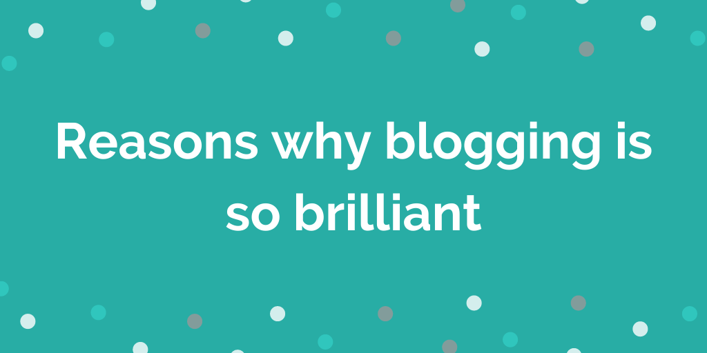 Reasons why blogging is so brilliant