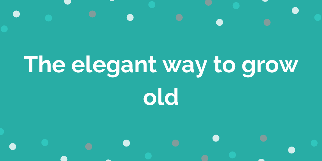 The elegant way to grow old