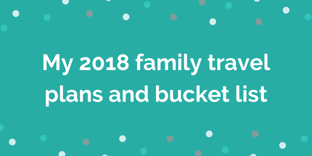 My 2018 family travel plans and bucket list