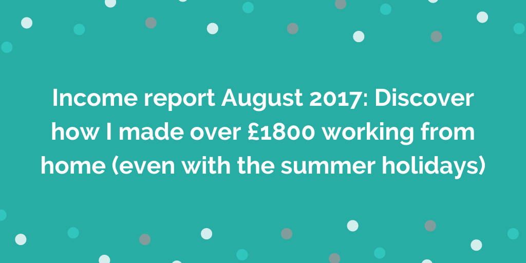 Income report August 2017_ Discover how I made over £1800 working from home