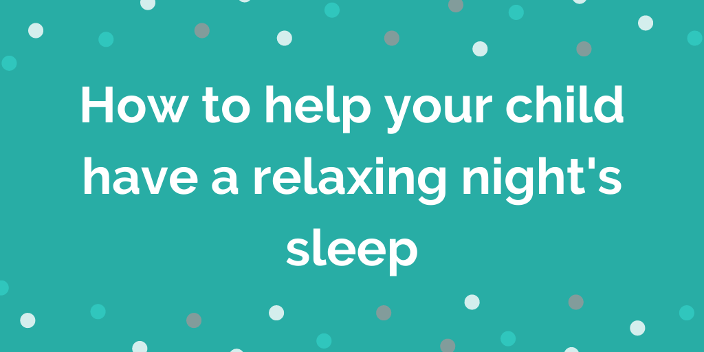How to help your child have a relaxing nights sleep