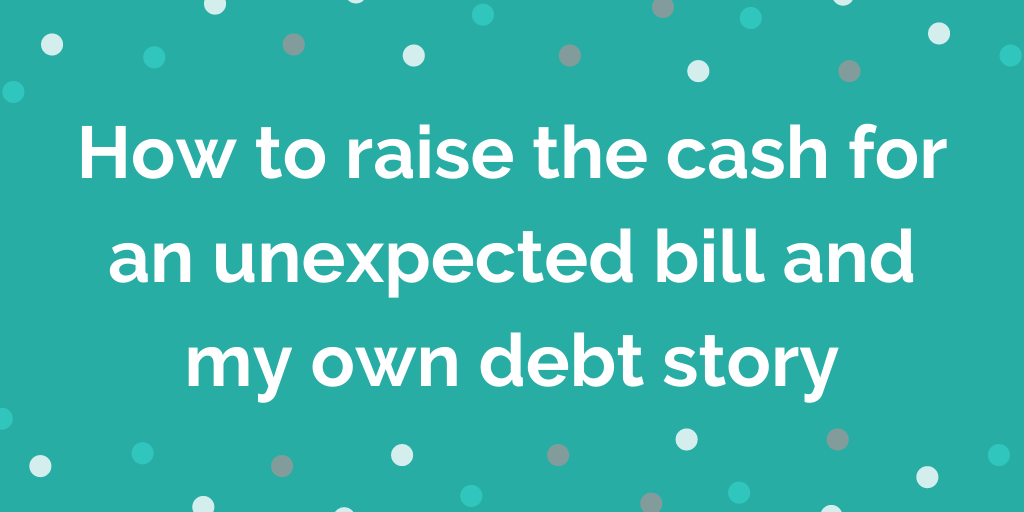 How to raise the cash for an unexpected bill and my own debt story
