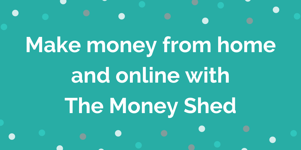 Make money from home and online with The Money Shed