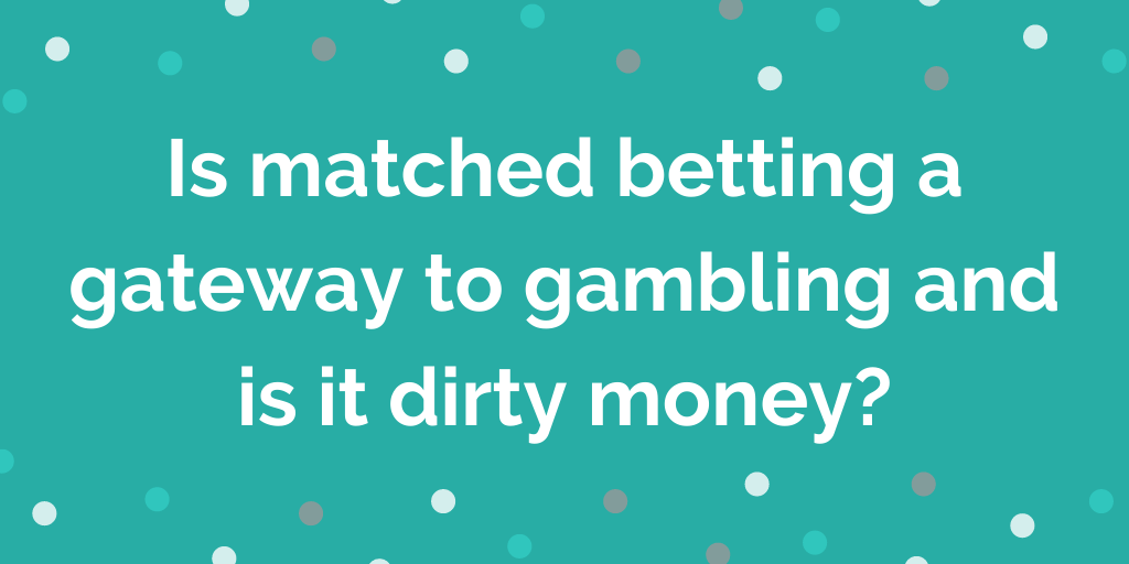 Is matched betting a gateway to gambling and is it dirty money_