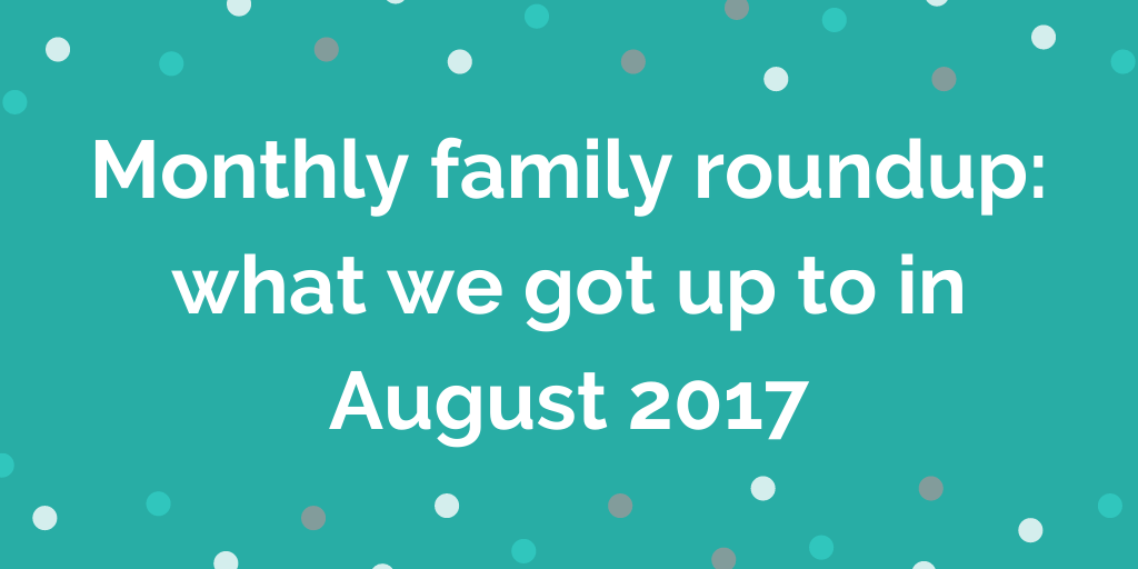 Monthly family roundup_ what we got up to in August 2017