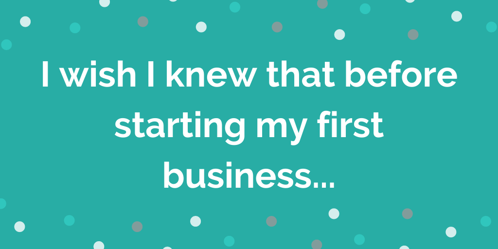 I wish I knew that before starting my first business...
