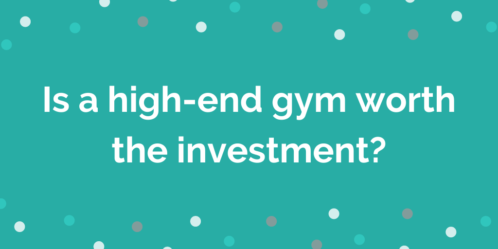 Is a high-end gym worth the investment_