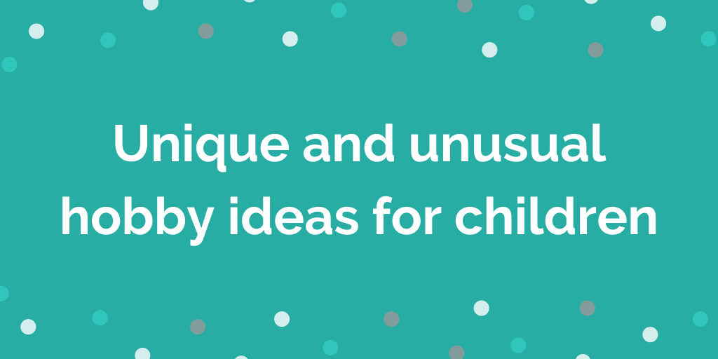 Unique and unusual hobby ideas for children