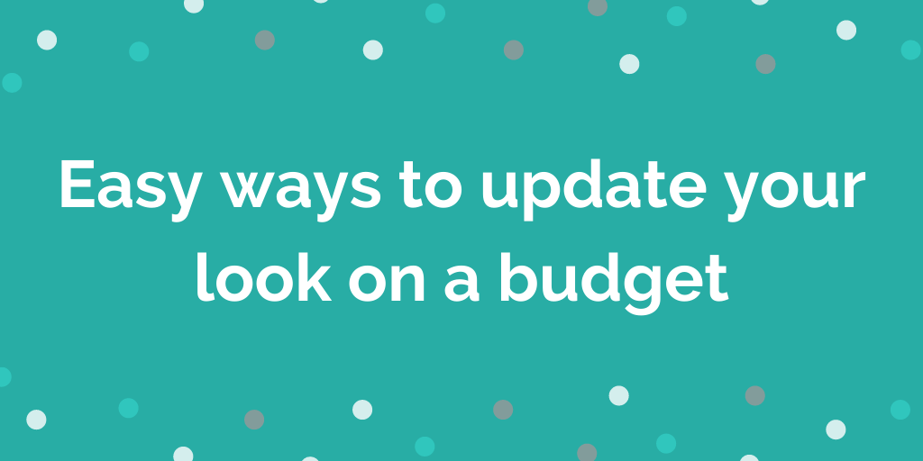 Easy ways to update your look on a budget