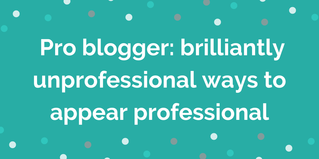 _Pro blogger_ brilliantly unprofessional ways to appear professional