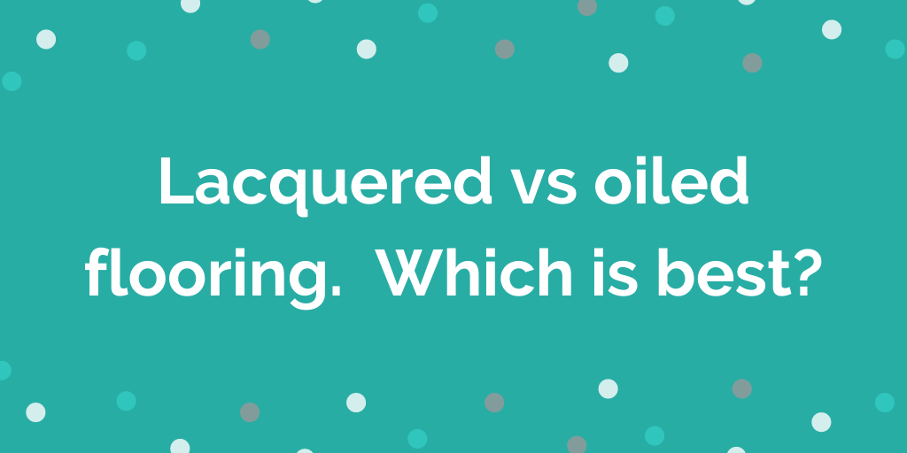 Lacquered vs oiled flooring. Which is best_