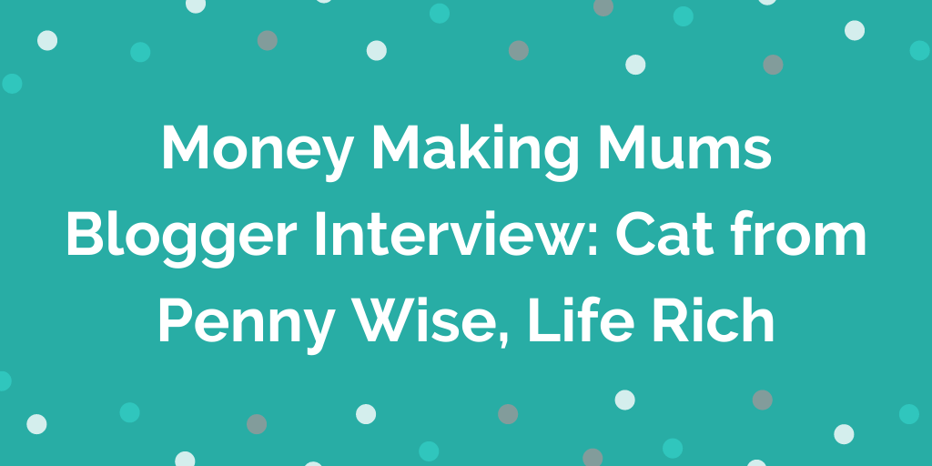 Money Making Mums Blogger Interview_ Cat from Penny Wise, Life Rich