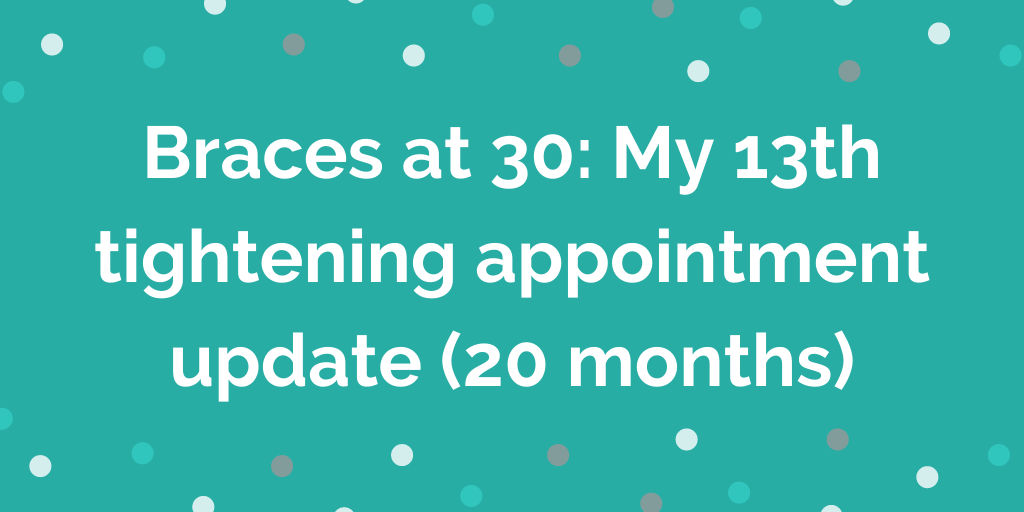 Braces at 30_ My 13th tightening appointment update (20 months)