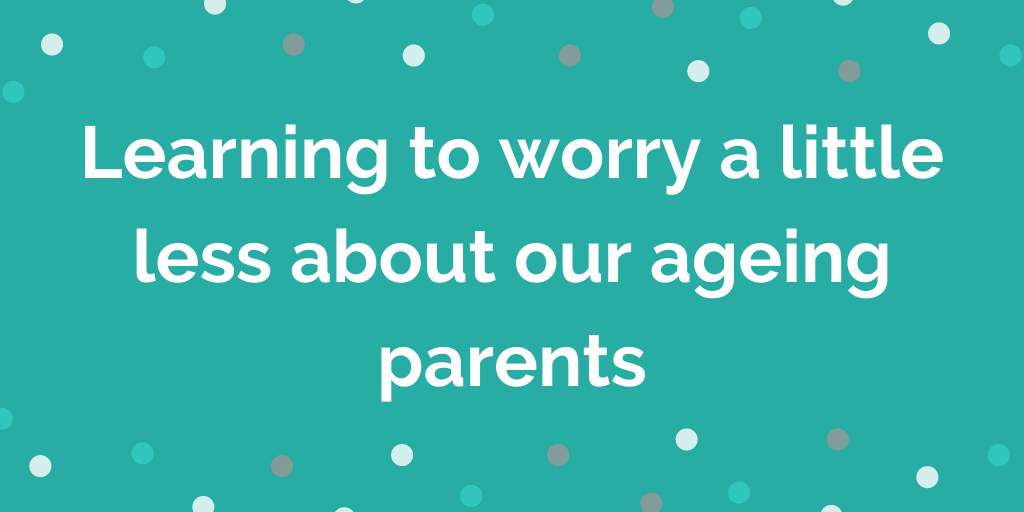 Learning to worry a little less about our ageing parents