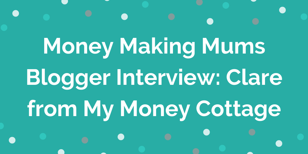 Money Making Mums Blogger Interview_ Clare from My Money Cottage