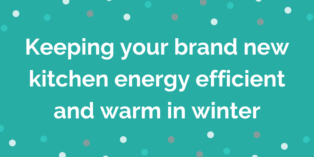 Keeping your brand new kitchen energy efficient and warm in winter