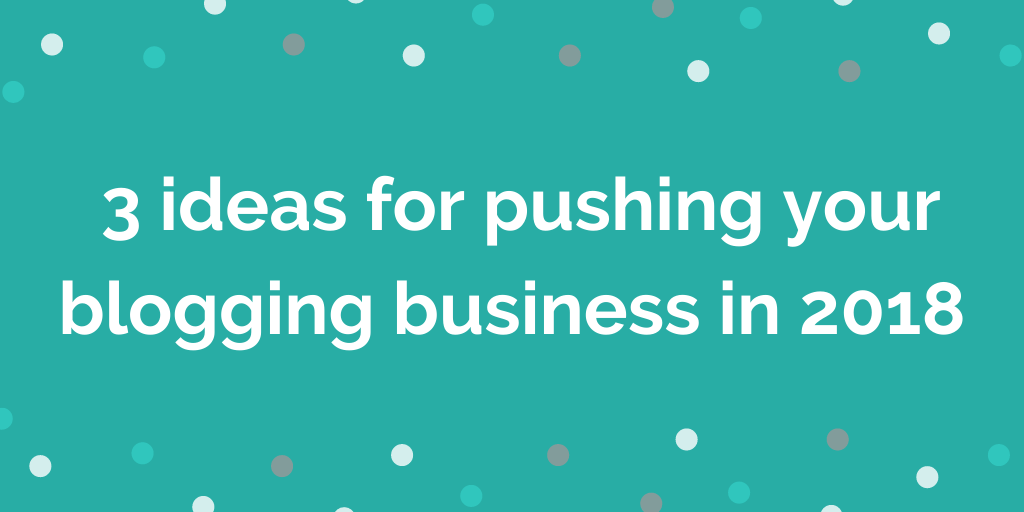 3 ideas for pushing your blogging business In 2018