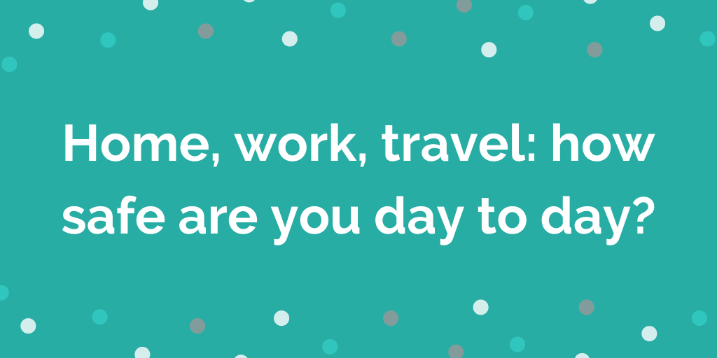 Home, work, travel_ how safe are you day to day_