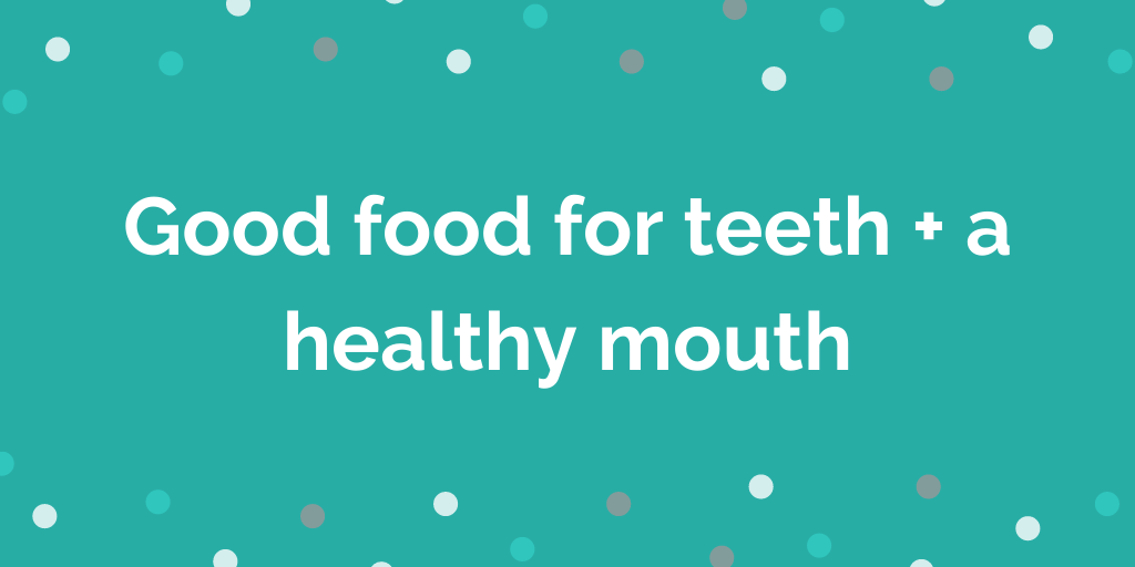 Good food for teeth + a healthy mouth