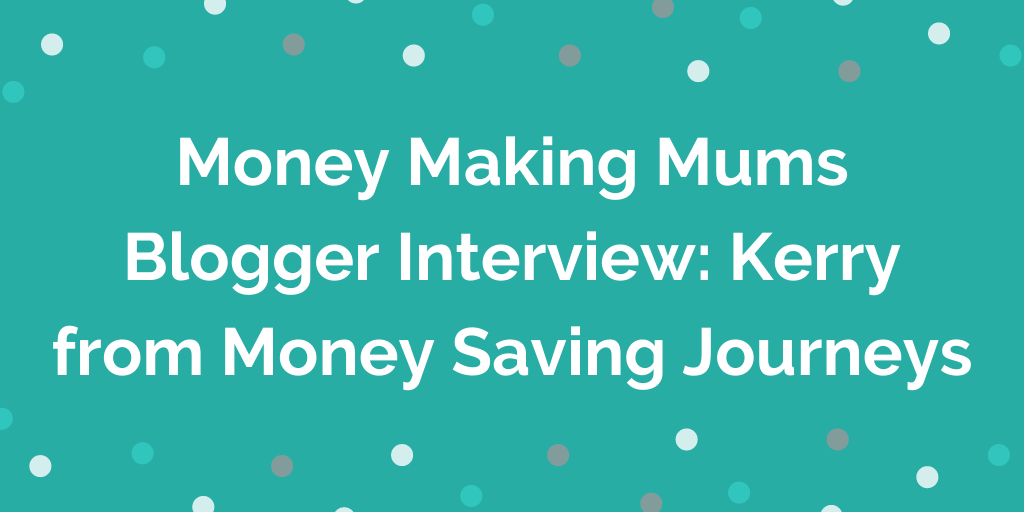 Money Making Mums Blogger Interview_ Kerry from Money Saving Journeys