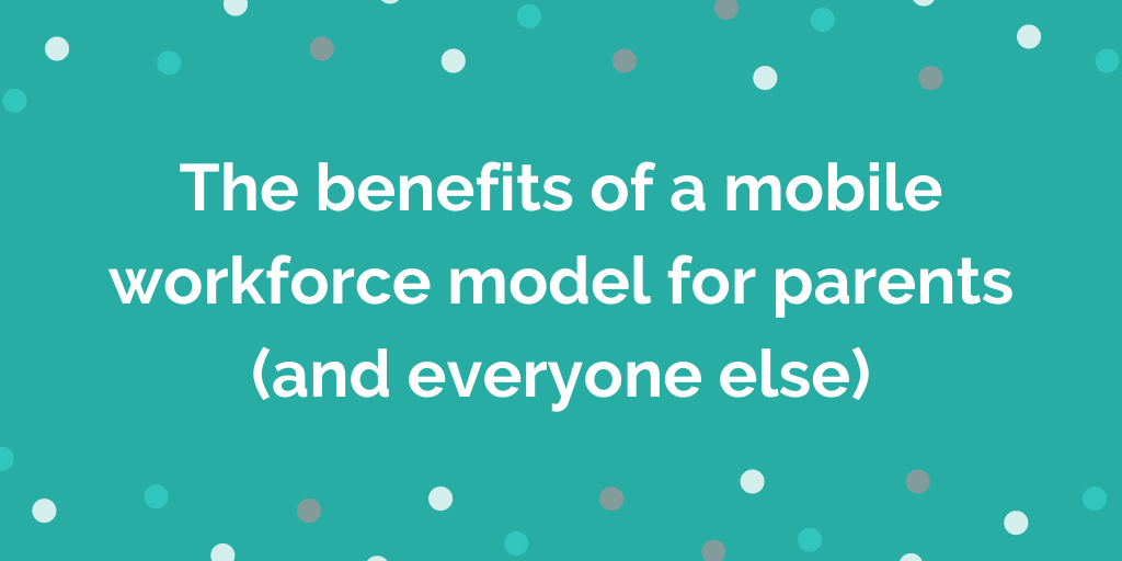 The benefits of a mobile workforce model for parents (and everyone else)