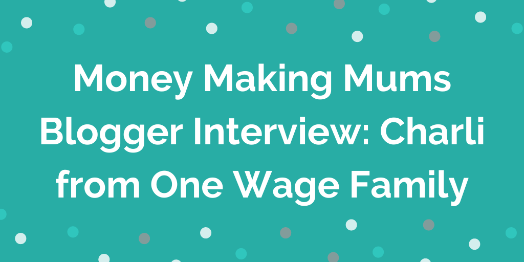 Money Making Mums Blogger Interview_ Charli from One Wage Family