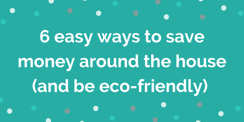 6 easy ways to save money around the house (and be eco-friendly)