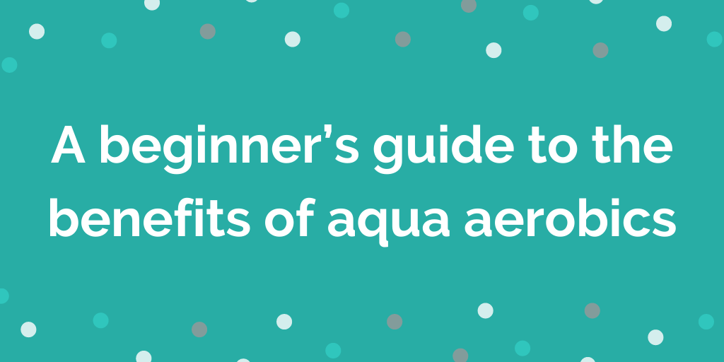 A beginners guide to the benefits of aqua aerobics