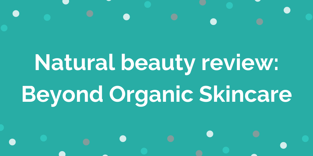 Natural beauty review_ Beyond Organic Skincare