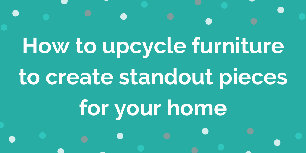 How to upcycle furniture to create standout pieces for your home