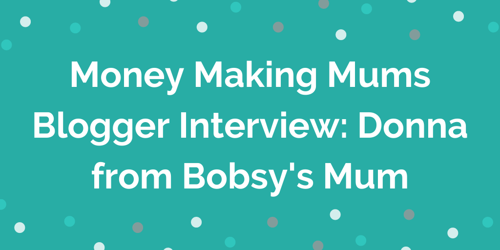 Money Making Mums Blogger Interview_ Donna from Bobsys Mum