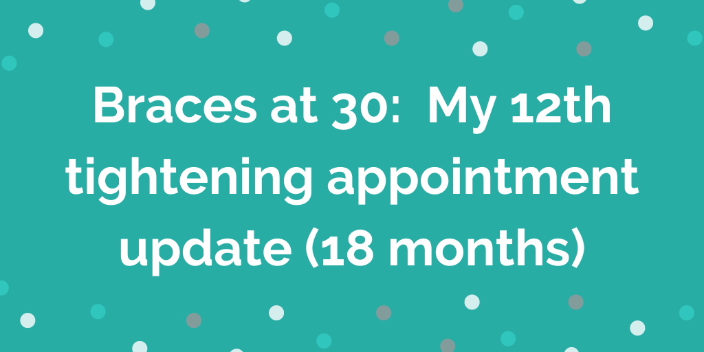 Braces at 30_ My 12th tightening appointment update (18 months)