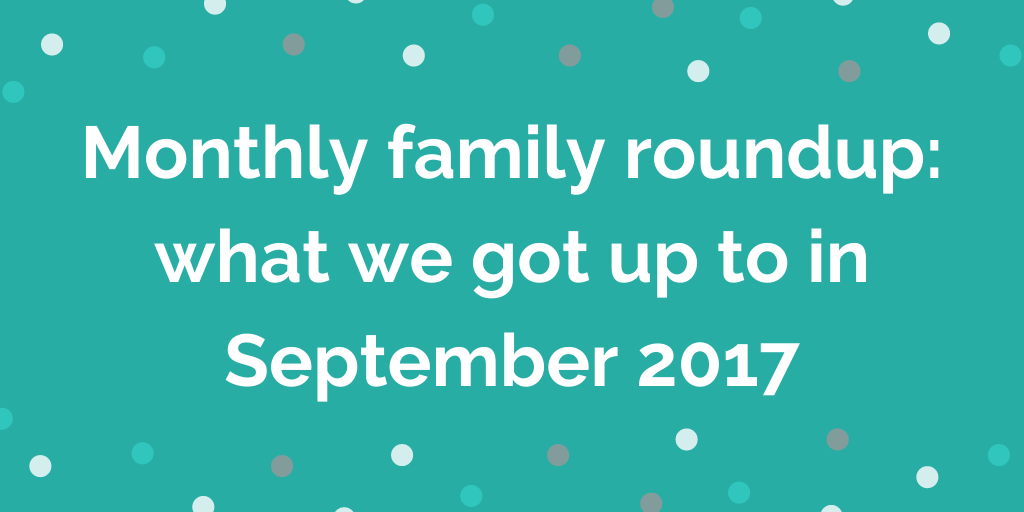 Monthly family roundup_ what we got up to in September 2017