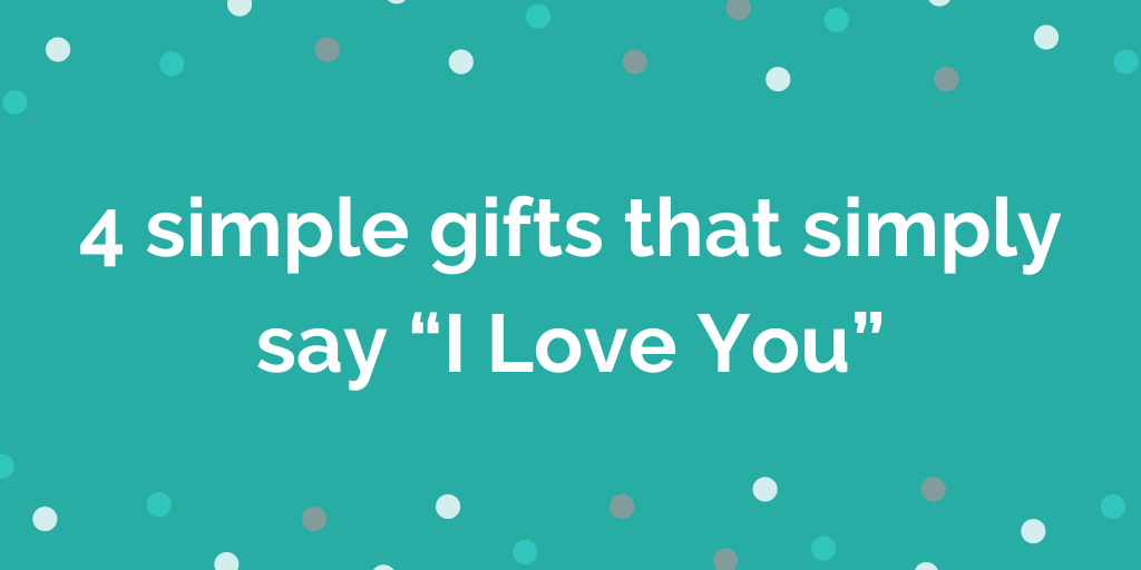 4 simple gifts that simply say I Love You