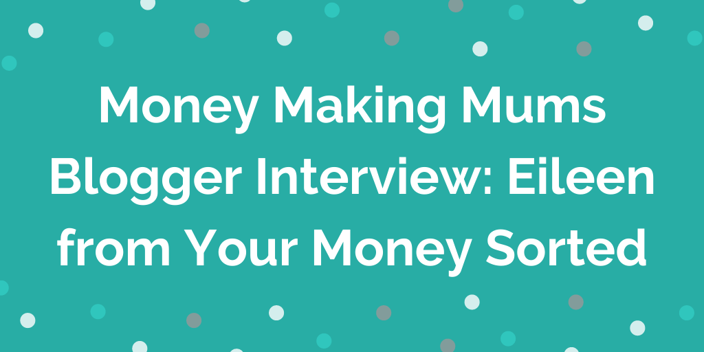Money Making Mums Blogger Interview_ Eileen from Your Money Sorted