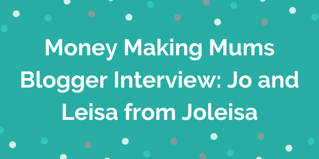 Money Making Mums Blogger Interview_ Jo and Leisa from Joleisa