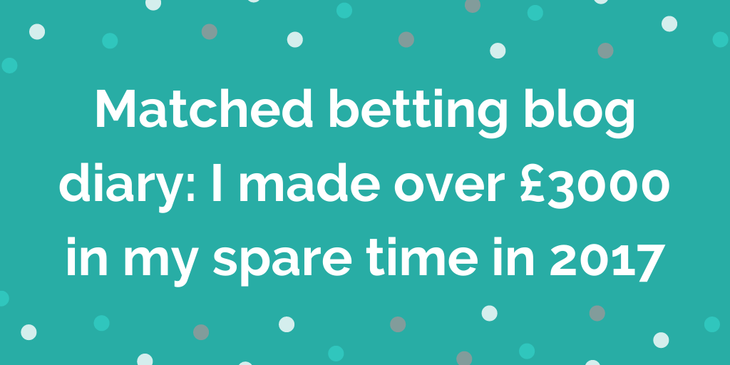 Matched betting blog diary_ I made over £3000 in my spare time in 2017