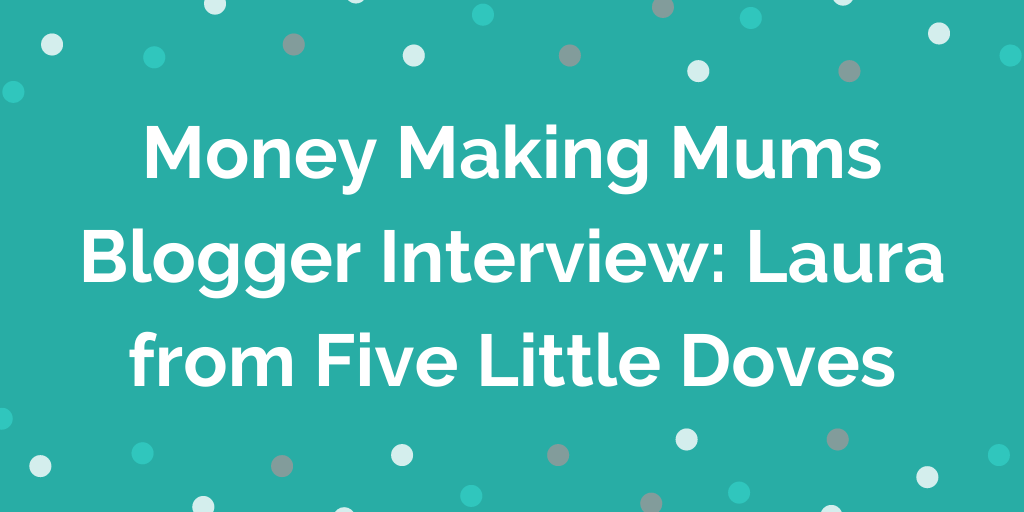 Money Making Mums Blogger Interview_ Laura from Five Little Doves