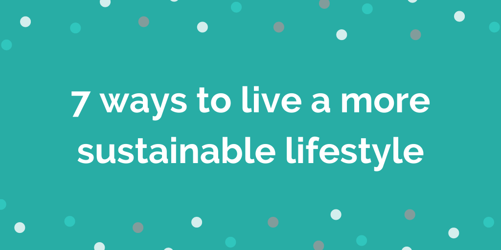 7 ways to live a more sustainable lifestyle