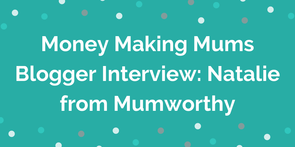 Money Making Mums Blogger Interview_ Natalie from Mumworthy