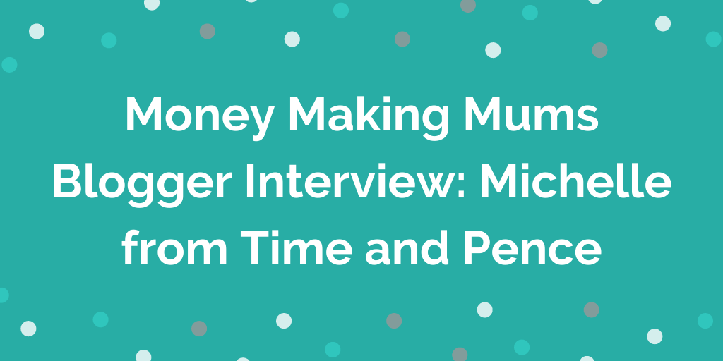 Money Making Mums Blogger Interview_ Michelle from Time and Pence