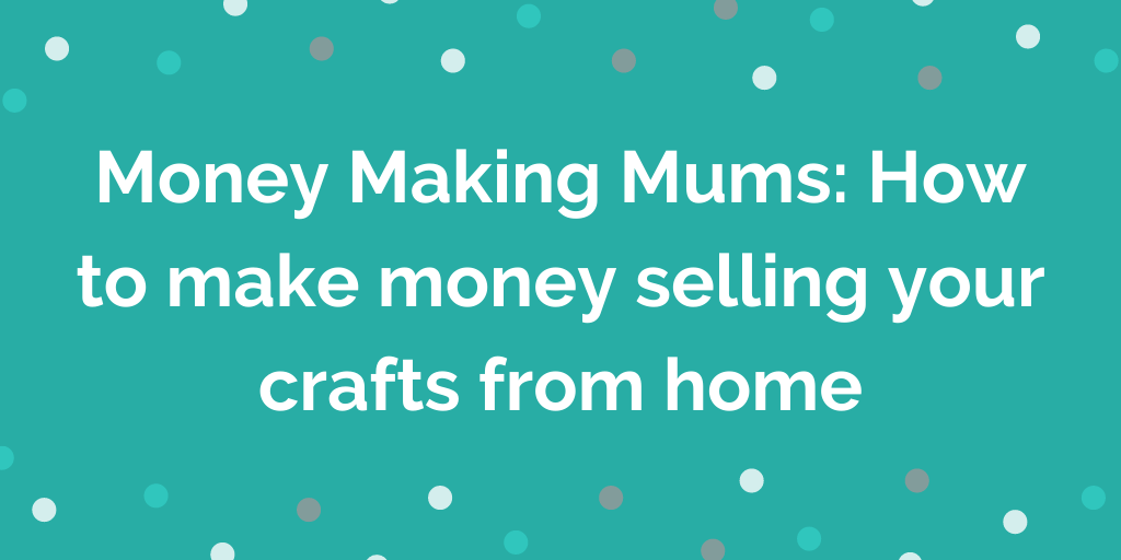 Money Making Mums_ How to make money selling your crafts from home