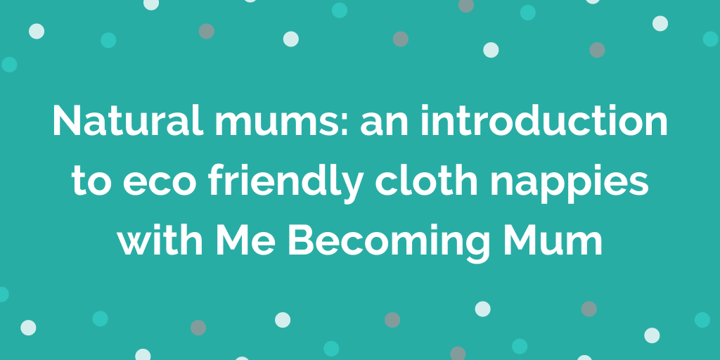 Natural mums_ an introduction to eco friendly cloth nappies with Me Becomin