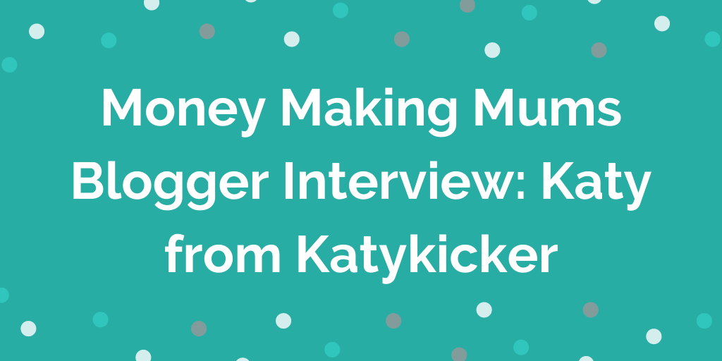 Money Making Mums Blogger Interview_ Katy from Katykicker