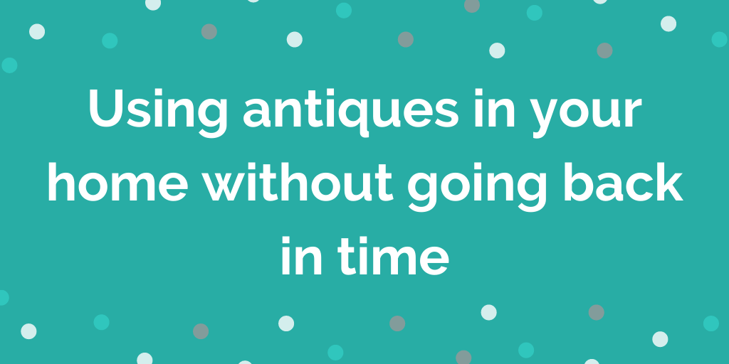 Using antiques in your home without going back in time