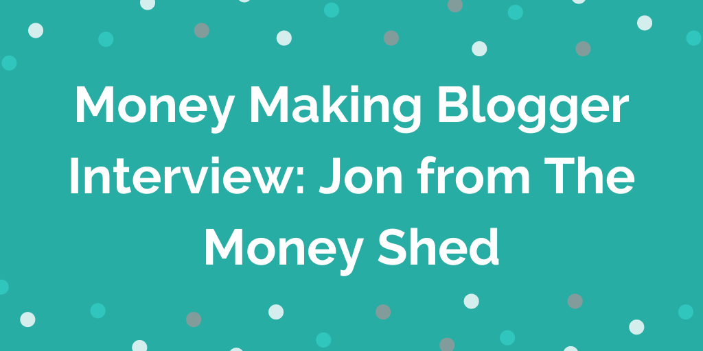 Money Making Blogger Interview_ Jon from The Money Shed