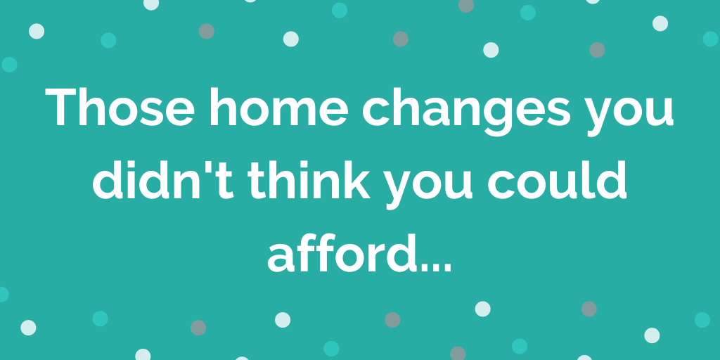 Those home changes you didnt think you could afford...