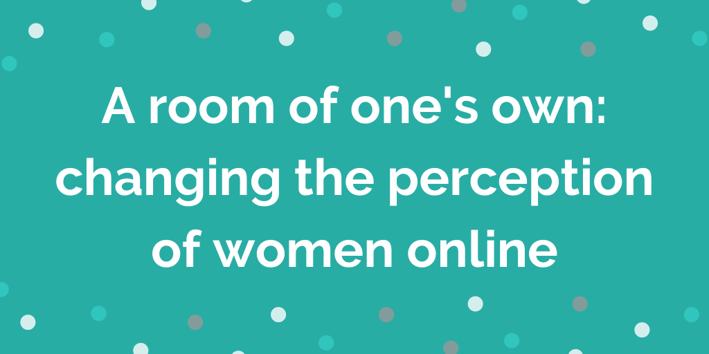 A room of ones own_ changing the perception of women online