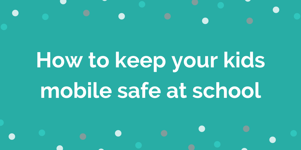 How to keep your kids mobile safe at school