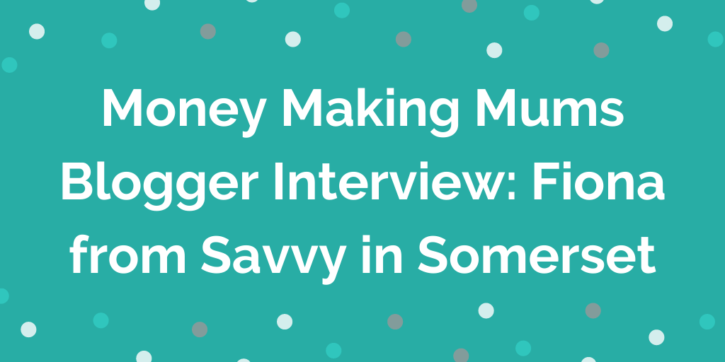 Money Making Mums Blogger Interview_ Fiona from Savvy in Somerset